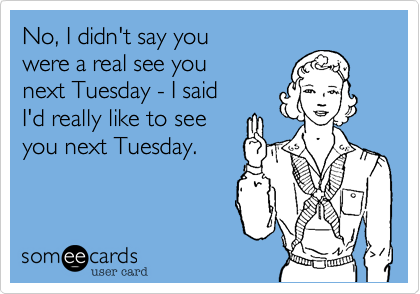 No, I didn't say you  were a real see you  next Tuesday - I said I'd really like to see  you next Tuesday.