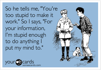 """So he tells me, """"You're too stupid to make it work."""" So I says, """"For your information, I'm stupid enough to do anything I put my mind to."""""""