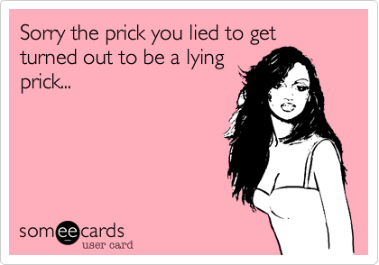 Sorry the prick you lied to get turned out to be a lying prick...