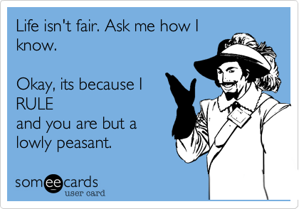 Life isn't fair. Ask me how I know.   Okay, its because I RULE and you are but a lowly peasant.