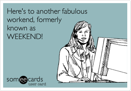 Here's to another fabulous workend, formerly  known as  WEEKEND!