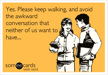 Yes. Please keep walking, and avoid the awkward conversation that neither of us want to have....