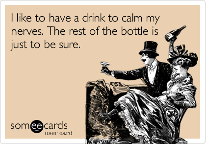 I like to have a drink to calm my nerves. The rest of the bottle is just to be sure.