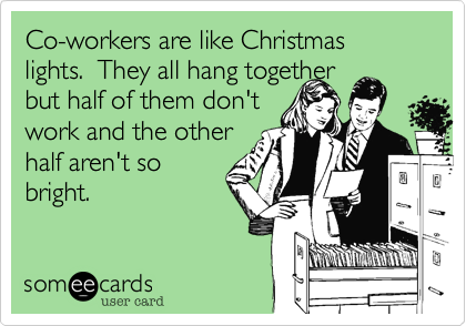 Co-workers are like Christmas lights. They all hang ...