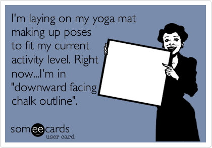 """I'm laying on my yoga mat making up poses to fit my current activity level. Right now...I'm in """"downward facing  chalk outline""""."""