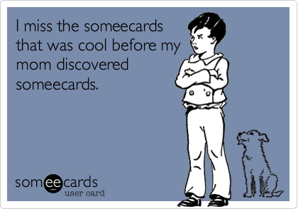I miss the someecards that was cool before my mom discovered someecards.