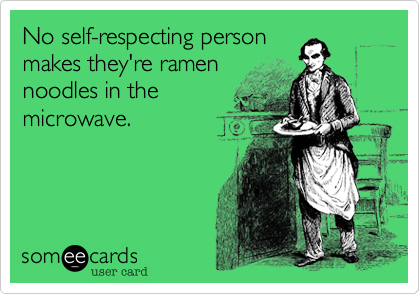 No self-respecting person makes they're ramen noodles in the microwave.