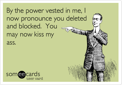 By the power vested in me, I now pronounce you deleted and blocked.  You may now kiss my ass.