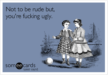 Not to be rude but, you're fucking ugly.