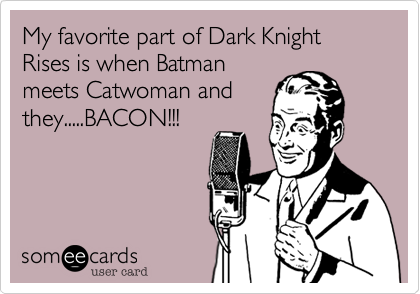 My favorite part of Dark Knight Rises is when Batman meets Catwoman and they.....BACON!!!