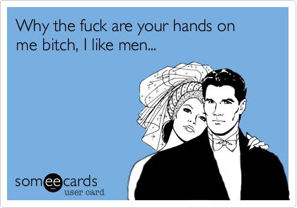 Why the fuck are your hands on me bitch, I like men...