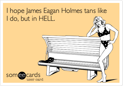 I hope James Eagan Holmes tans like I do, but in HELL.