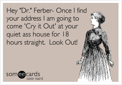 """Hey """"Dr."""" Ferber- Once I find  your address I am going to come 'Cry it Out' at your quiet ass house for 18 hours straight.  Look Out!"""