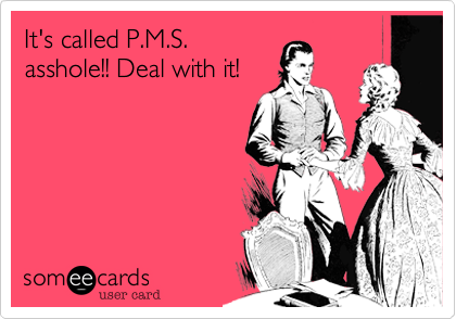 It's called P.M.S. asshole!! Deal with it!