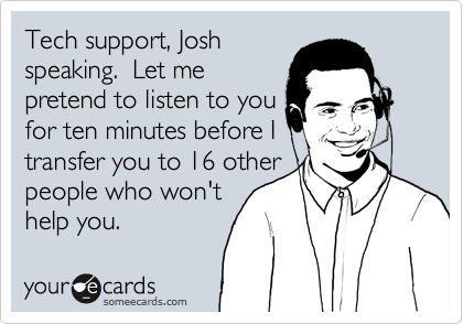 Tech support, Josh speaking.  Let me pretend to listen to you for ten minutes before I transfer you to 16 other people who won't help you.