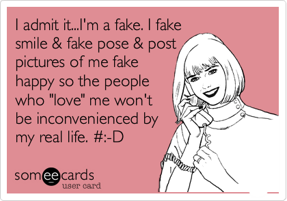 """I admit it...I'm a fake. I fake smile & fake pose & post  pictures of me fake happy so the people who """"love"""" me won't be inconvenienced by my real life. %23:-D"""