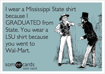I wear a Mississippi State shirt because I GRADUATED from State. You wear a LSU shirt because you went to Wal-Mart.