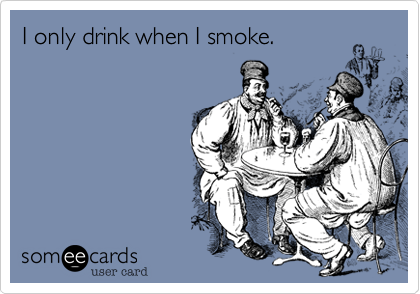 I only drink when I smoke.