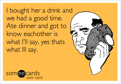 I bought her a drink and we had a good time. Ate dinner and got to know eachother is what I'll say, yes thats what Ill say.