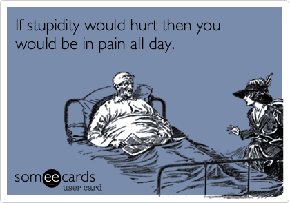 If stupidity would hurt then you would be in pain all day.