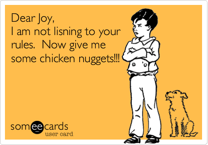 Dear Joy,  I am not lisning to your rules.  Now give me some chicken nuggets!!!