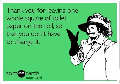 Thank you for leaving one whole square of toilet paper on the roll, so that you don't have to change it.