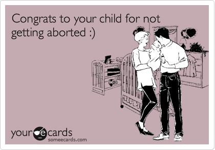 Congrats to your child for not getting aborted :%29