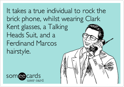 It takes a true individual to rock the brick phone, whilst wearing Clark Kent glasses, a Talking Heads Suit, and a Ferdinand Marcos hairstyle.