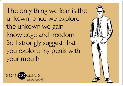 The only thing we fear is the unkown, once we explore the unkown we gain knowledge and freedom.  So I strongly suggest that you explore my penis with your mouth.