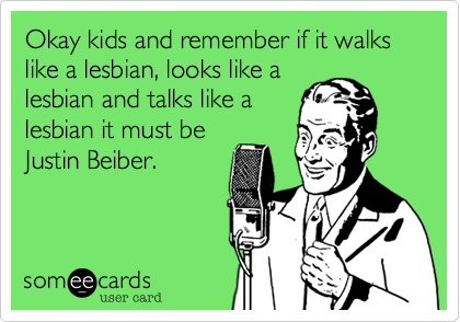 Okay kids and remember if it walks like a lesbian, looks like a lesbian and talks like a lesbian it must be Justin Beiber.