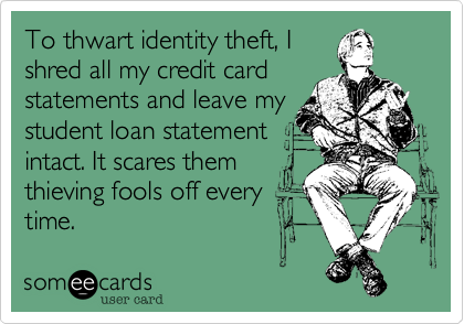 To thwart identity theft, I shred all my credit card statements and leave my student loan statement intact. It scares them thieving fools off every time.