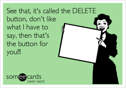 See that, it's called the DELETE button, don't like what I have to say, then that's the button for you!!!