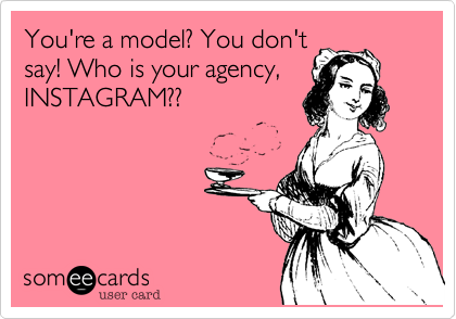 You're a model? You don't say! Who is your agency, INSTAGRAM??