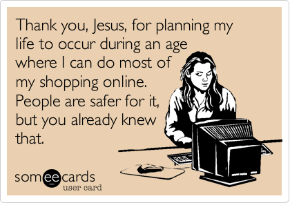 Thank you, Jesus, for planning my life to occur during an age where I can do most of my shopping online. People are safer for it, but you already knew that.