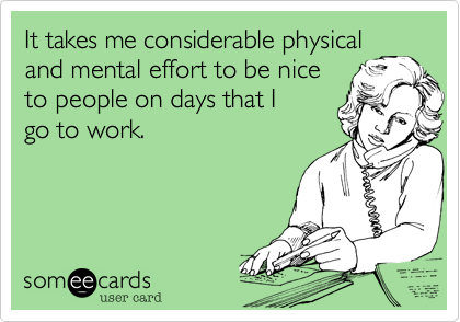 It takes me considerable physical and mental effort to be nice to people on days that I go to work.