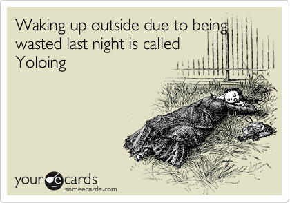 Waking up outside due to being wasted last night is called Yoloing