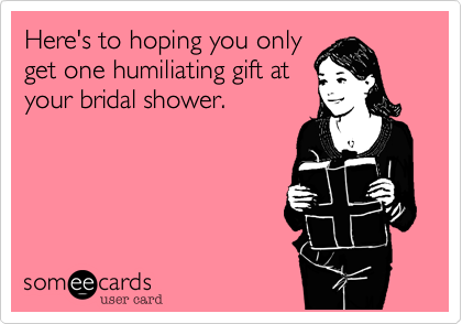 Here S To Hoping You Only Get One Humiliating Gift At Your Bridal Shower