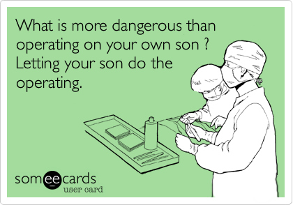 What is more dangerous than operating on your own son ?  Letting your son do the  operating.