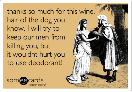 thanks so much for this wine. hair of the dog you know. I will try to keep our men from killing you, but it wouldnt hurt you to use deodorant!