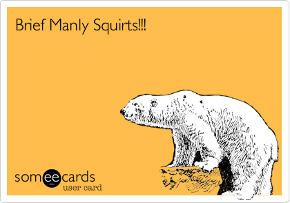 Brief Manly Squirts!!!