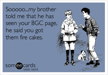Sooooo...my brother told me that he has seen your BGC page, he said you got them fire cakes.