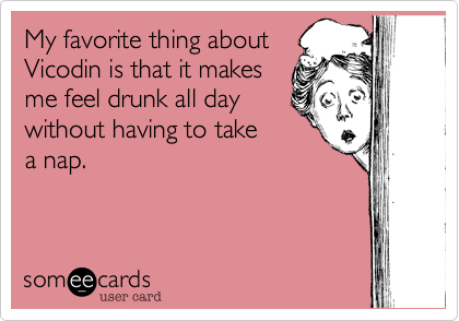 My favorite thing about Vicodin is that it makes me feel drunk all day without having to take a nap.