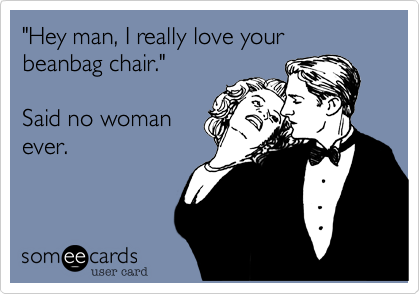 """Hey man, I really love your  beanbag chair.""   Said no woman ever."