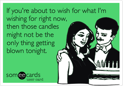 If you're about to wish for what I'm wishing for right now, then those candles might not be the only thing getting blown tonight.