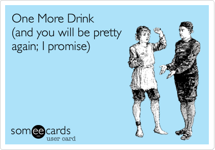 One More Drink  %28and you will be pretty  again; I promise%29