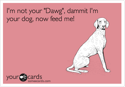 "I'm not your ""Dawg"", dammit I'm your dog, now feed me!"