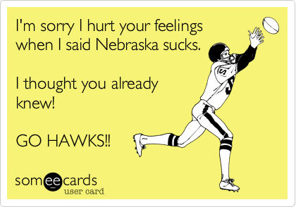 I'm sorry I hurt your feelings when I said Nebraska sucks.  I thought you already knew!   GO HAWKS!!