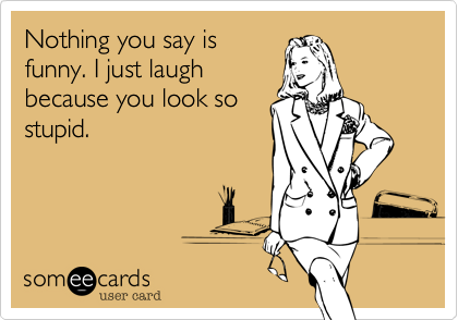 Nothing you say is funny. I just laugh because you look so stupid.