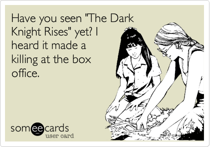 "Have you seen ""The Dark Knight Rises"" yet? I heard it made a killing at the box office."