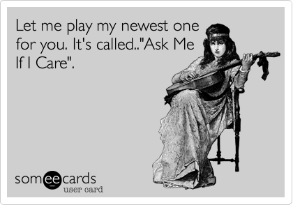 """Let me play my newest one for you. It's called..""""Ask Me If I Care""""."""